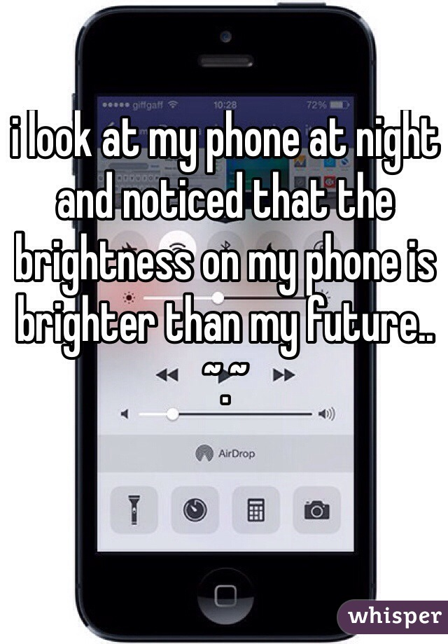 i look at my phone at night and noticed that the brightness on my phone is brighter than my future.. ~.~