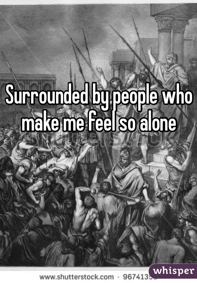 Surrounded by people who make me feel so alone