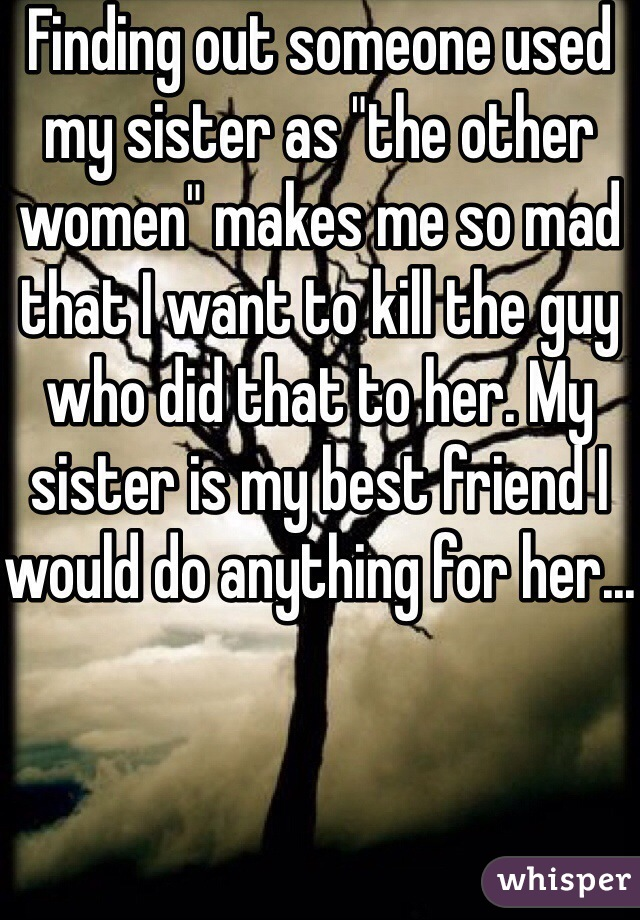 """Finding out someone used my sister as """"the other women"""" makes me so mad that I want to kill the guy who did that to her. My sister is my best friend I would do anything for her..."""