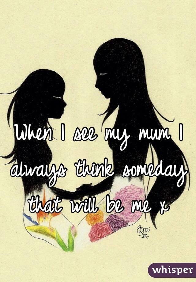 When I see my mum I always think someday that will be me x