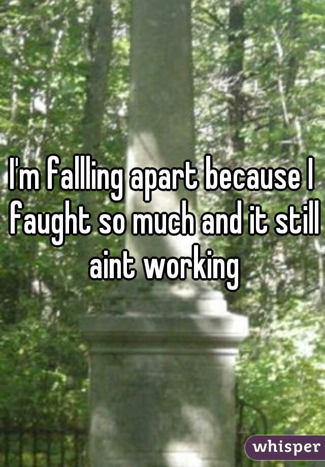 I'm fallling apart because I faught so much and it still aint working