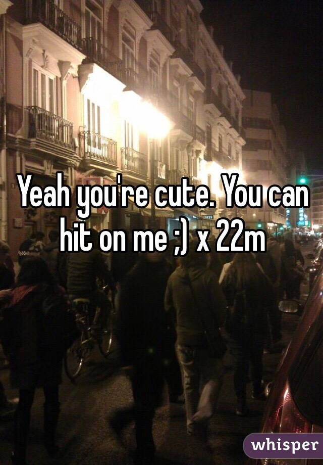 Yeah you're cute. You can hit on me ;) x 22m