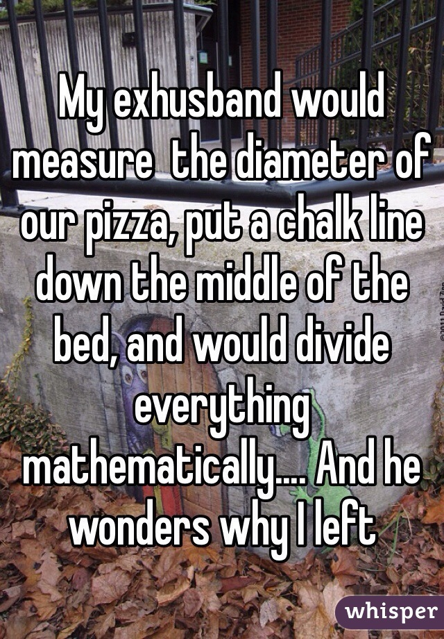 My exhusband would measure  the diameter of our pizza, put a chalk line down the middle of the bed, and would divide everything mathematically.... And he wonders why I left