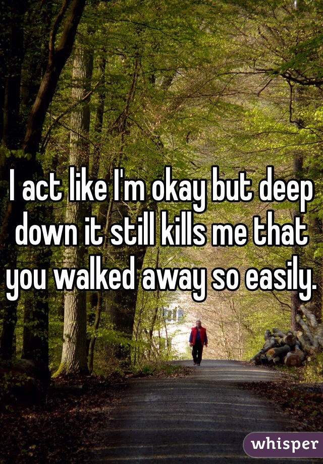 I act like I'm okay but deep down it still kills me that you walked away so easily.