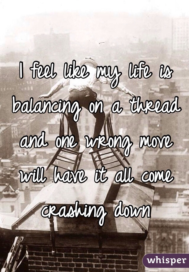 I feel like my life is balancing on a thread and one wrong move will have it all come crashing down