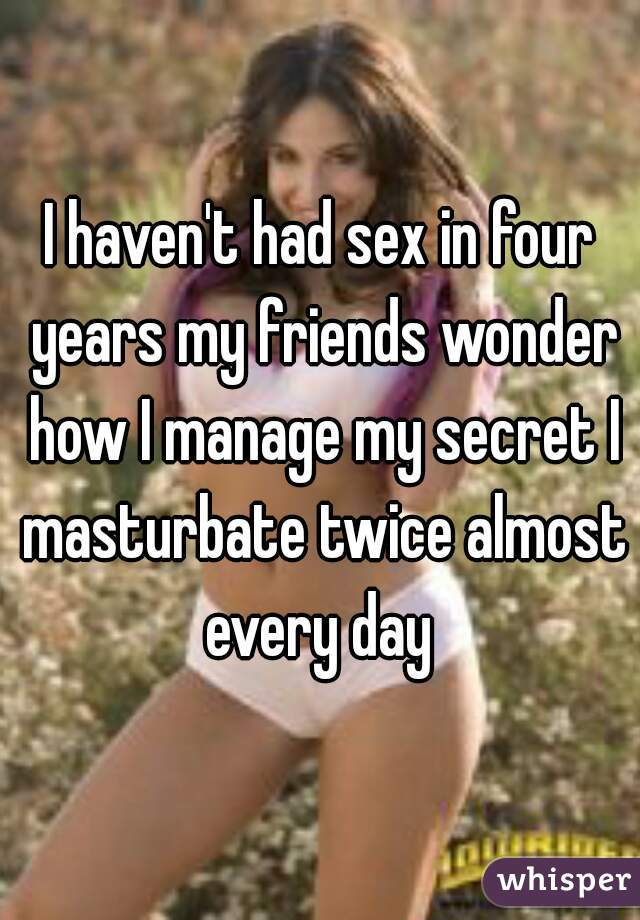I haven't had sex in four years my friends wonder how I manage my secret I masturbate twice almost every day