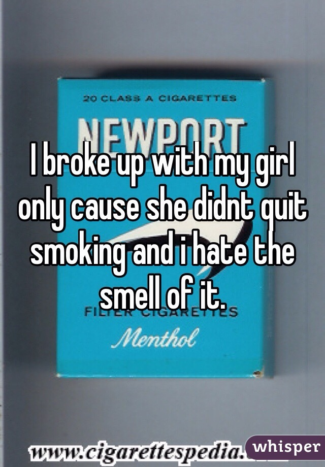 I broke up with my girl only cause she didnt quit smoking and i hate the smell of it.