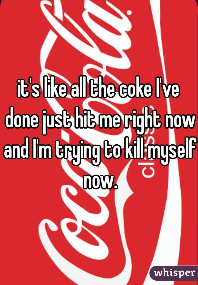 it's like all the coke I've done just hit me right now and I'm trying to kill myself now.