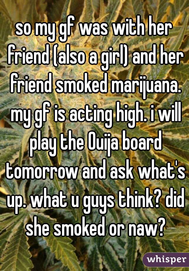 so my gf was with her friend (also a girl) and her friend smoked marijuana. my gf is acting high. i will play the Ouija board tomorrow and ask what's up. what u guys think? did she smoked or naw?