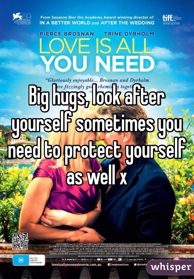 Big hugs, look after yourself sometimes you need to protect yourself as well x