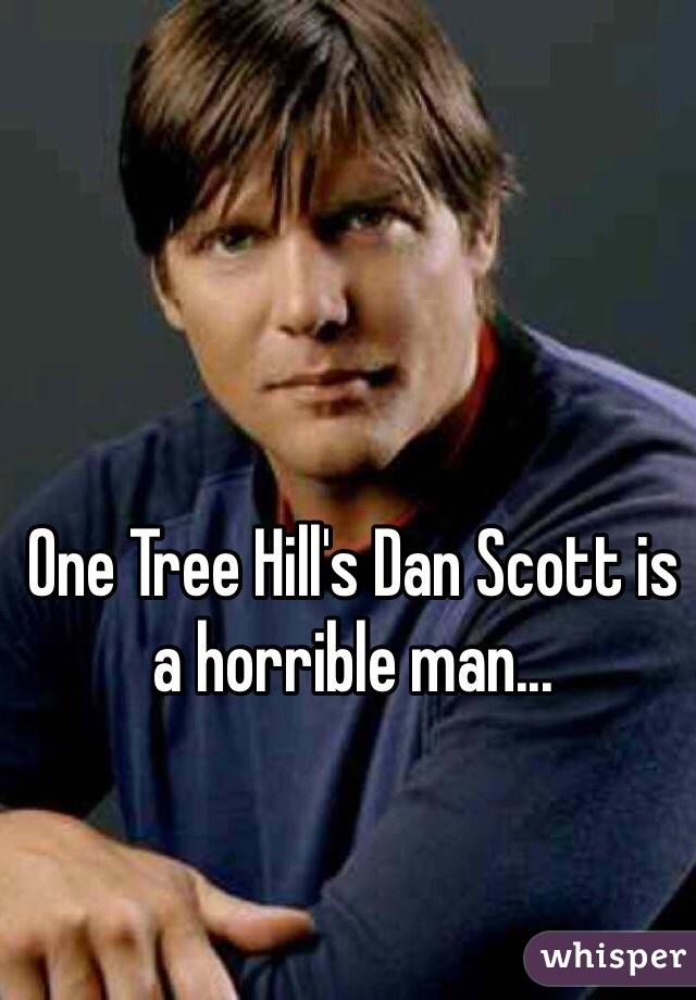 One Tree Hill's Dan Scott is a horrible man...