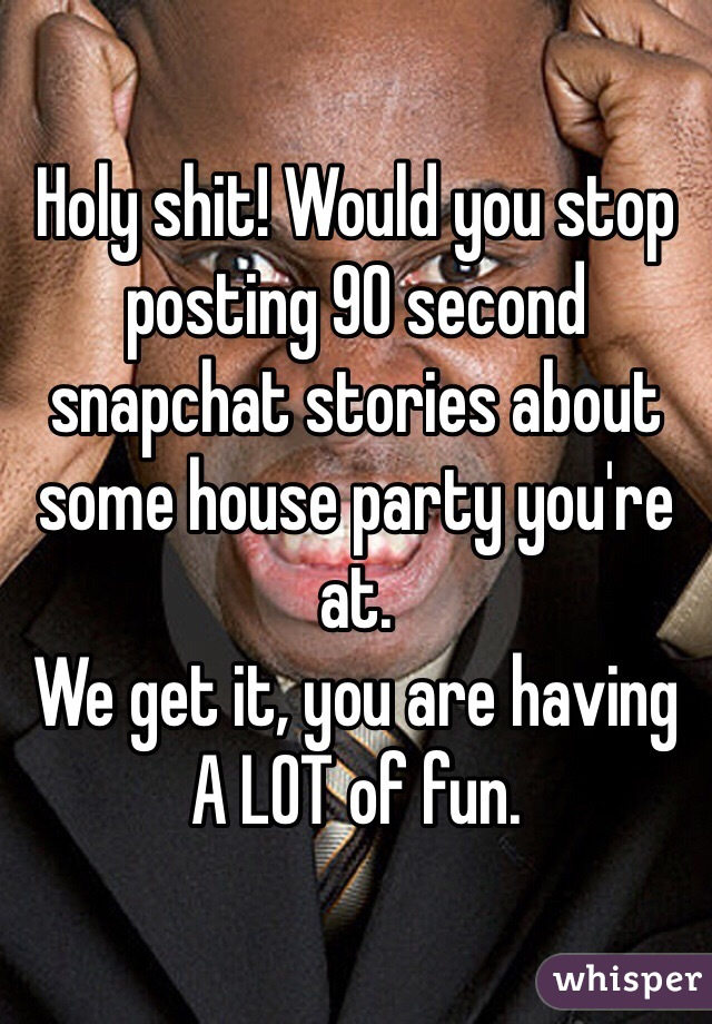 Holy shit! Would you stop posting 90 second snapchat stories about some house party you're at. We get it, you are having A LOT of fun.