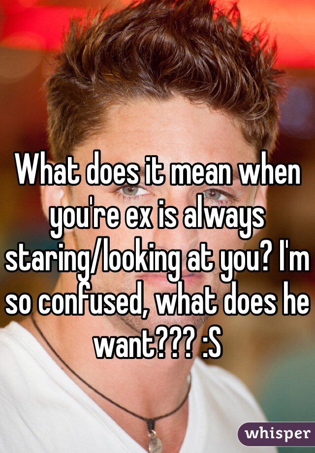 What does it mean when you're ex is always staring/looking at you? I'm so confused, what does he want??? :S