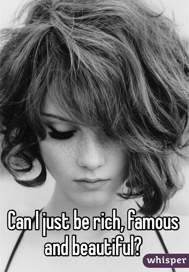 Can I just be rich, famous and beautiful?