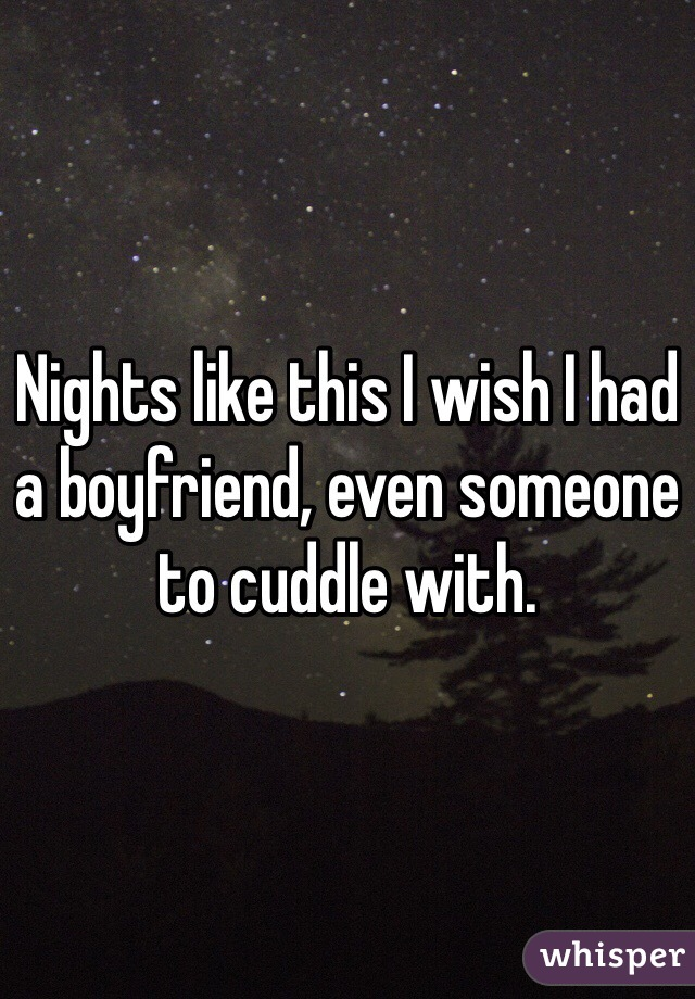 Nights like this I wish I had a boyfriend, even someone to cuddle with.