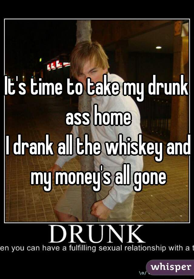 It's time to take my drunk ass home  I drank all the whiskey and my money's all gone