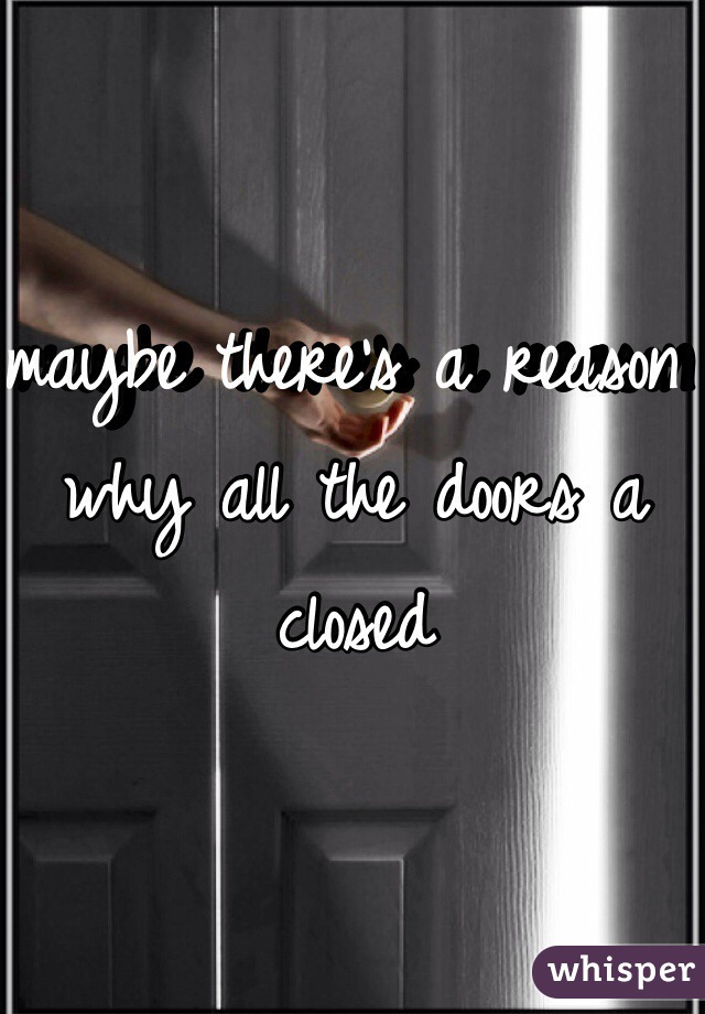 maybe there's a reason why all the doors a closed