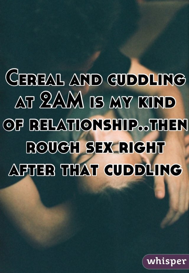 Cereal and cuddling at 2AM is my kind of relationship..then rough sex right after that cuddling