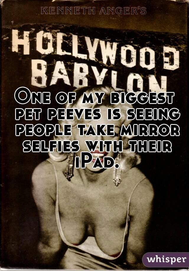 One of my biggest pet peeves is seeing people take mirror selfies with their iPad.