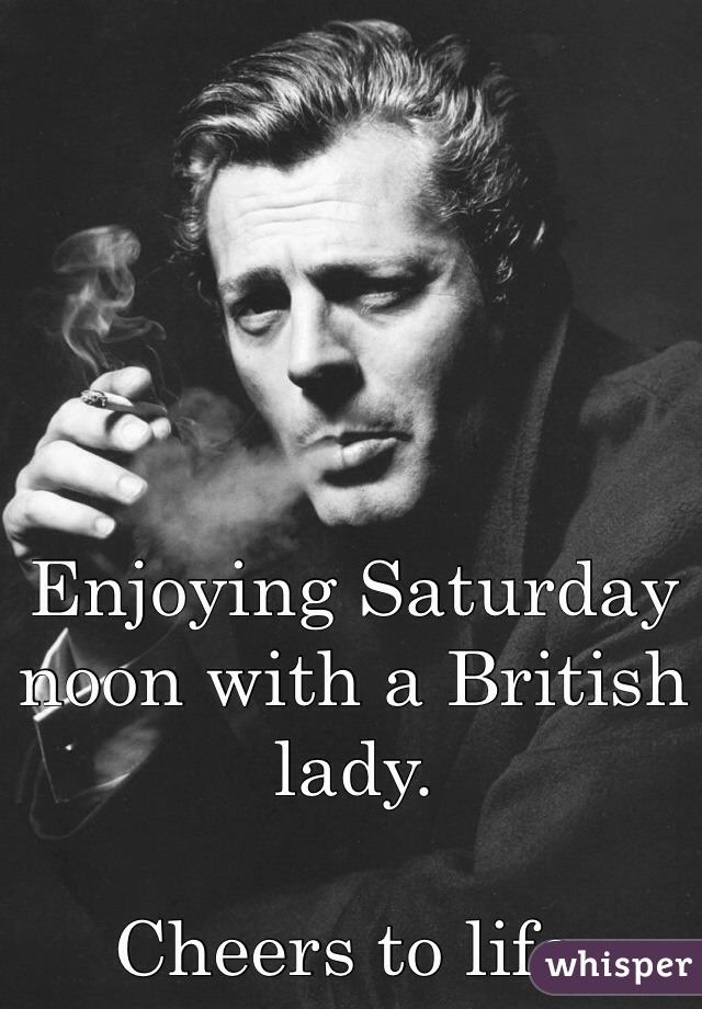 Enjoying Saturday noon with a British lady.  Cheers to life.