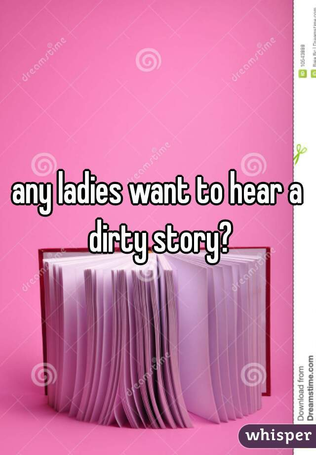any ladies want to hear a dirty story?