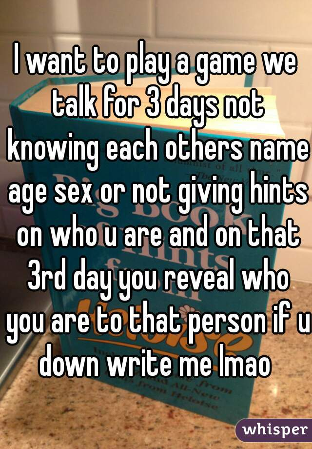 I want to play a game we talk for 3 days not knowing each others name age sex or not giving hints on who u are and on that 3rd day you reveal who you are to that person if u down write me lmao