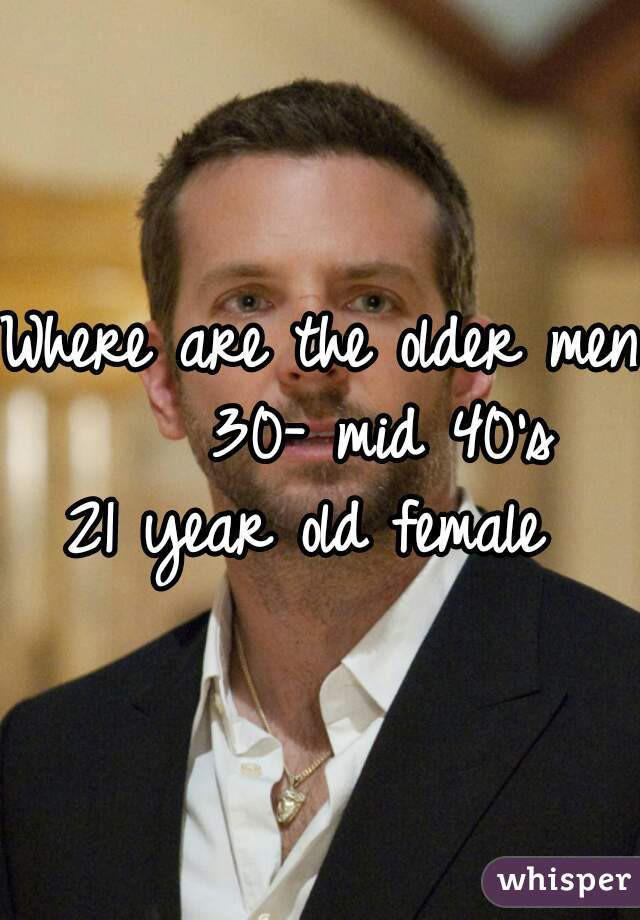Where are the older men?     30- mid 40's  21 year old female