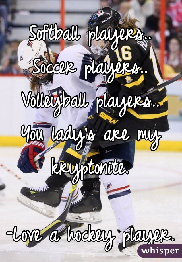 Softball players.. Soccer players..  Volleyball players.. You lady's are my kryptonite.   -Love a hockey player.