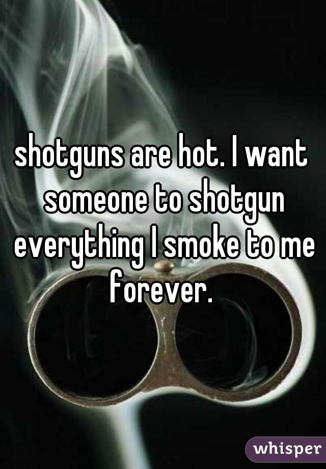 shotguns are hot. I want someone to shotgun everything I smoke to me forever.