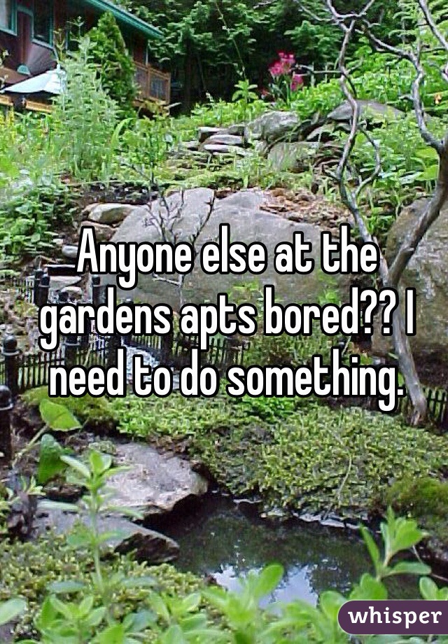 Anyone else at the gardens apts bored?? I need to do something.
