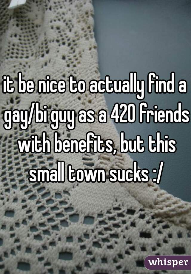 it be nice to actually find a gay/bi guy as a 420 friends with benefits, but this small town sucks :/