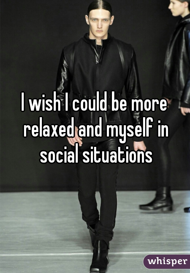 I wish I could be more relaxed and myself in social situations