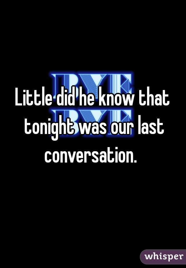 Little did he know that tonight was our last conversation.