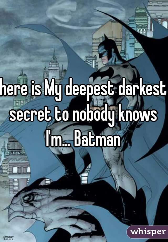 here is My deepest darkest secret to nobody knows    I'm... Batman