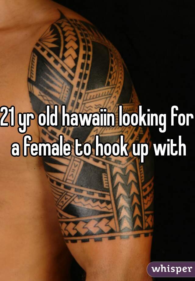 21 yr old hawaiin looking for a female to hook up with