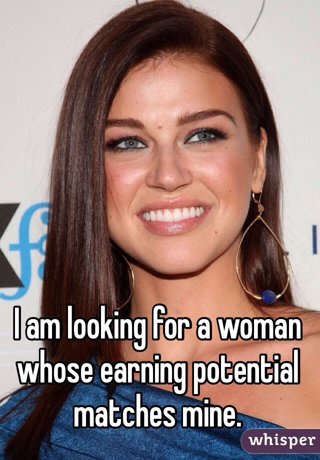 I am looking for a woman whose earning potential matches mine.