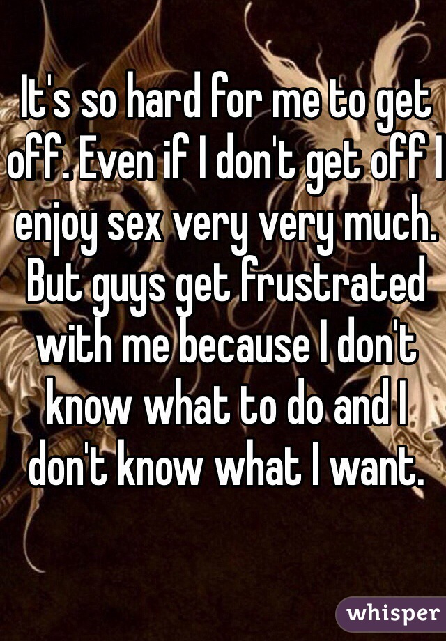It's so hard for me to get off. Even if I don't get off I enjoy sex very very much. But guys get frustrated with me because I don't know what to do and I don't know what I want.