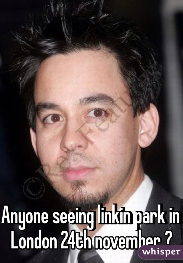 Anyone seeing linkin park in London 24th november ?