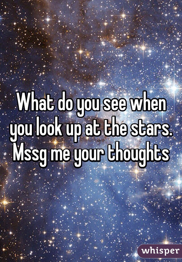 What do you see when you look up at the stars. Mssg me your thoughts