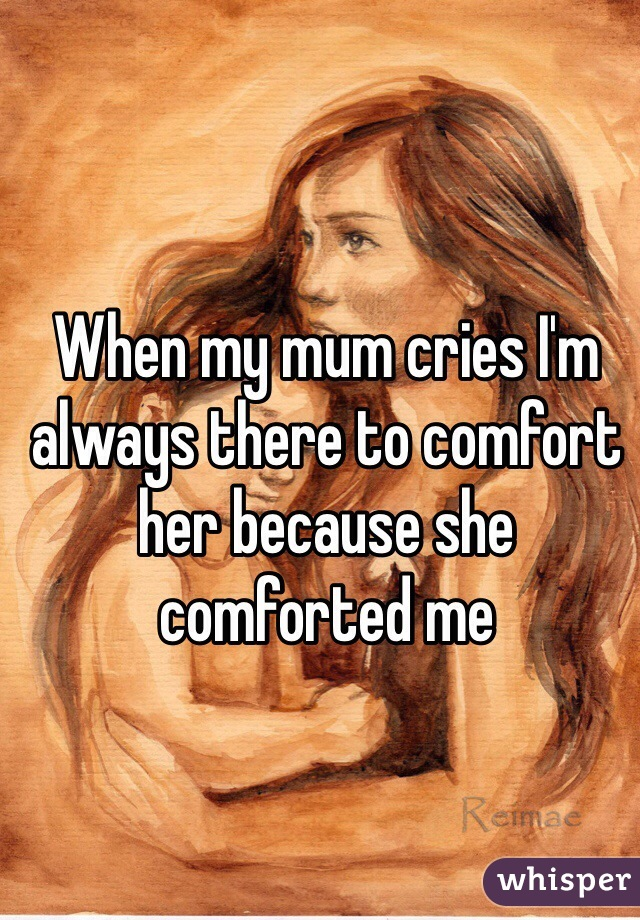 When my mum cries I'm always there to comfort her because she comforted me
