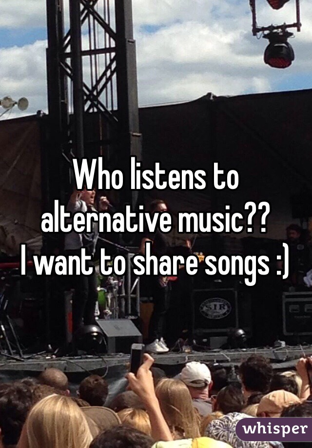 Who listens to alternative music??  I want to share songs :)