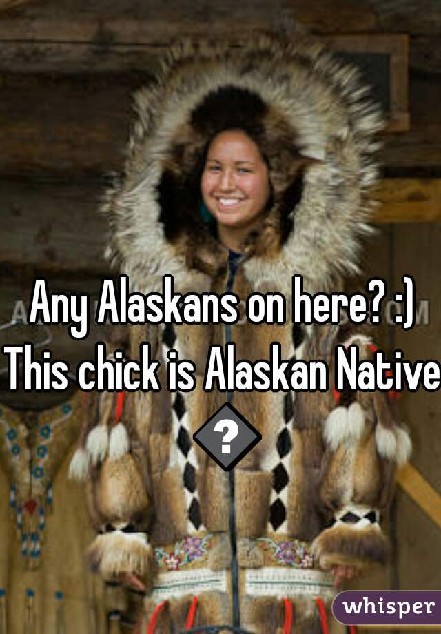 Any Alaskans on here? :)  This chick is Alaskan Native 😎