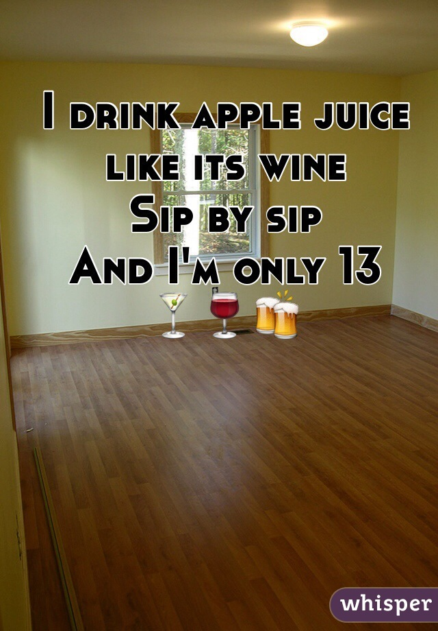 I drink apple juice like its wine  Sip by sip And I'm only 13 🍸🍷🍻