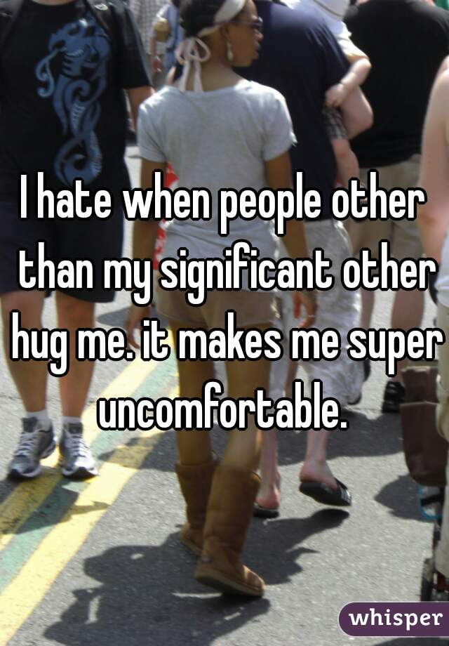 I hate when people other than my significant other hug me. it makes me super uncomfortable.