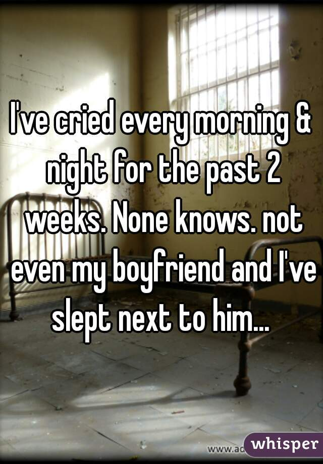 I've cried every morning & night for the past 2 weeks. None knows. not even my boyfriend and I've slept next to him...
