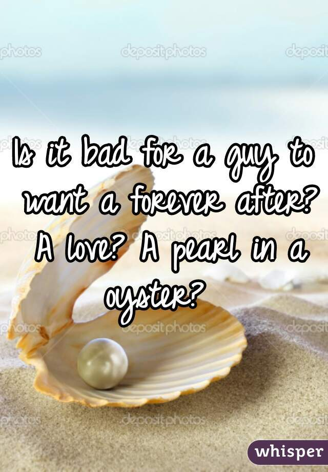 Is it bad for a guy to want a forever after? A love? A pearl in a oyster?