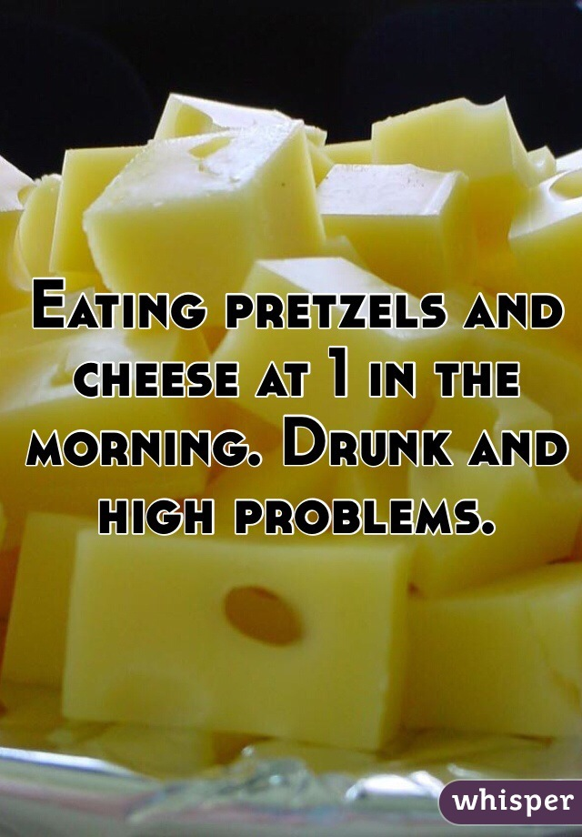 Eating pretzels and cheese at 1 in the morning. Drunk and high problems.