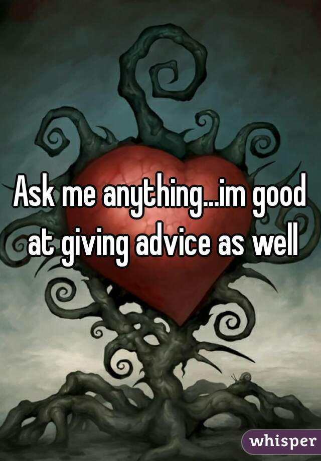 Ask me anything...im good at giving advice as well