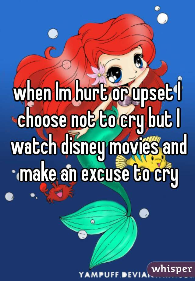 when Im hurt or upset I choose not to cry but I watch disney movies and make an excuse to cry