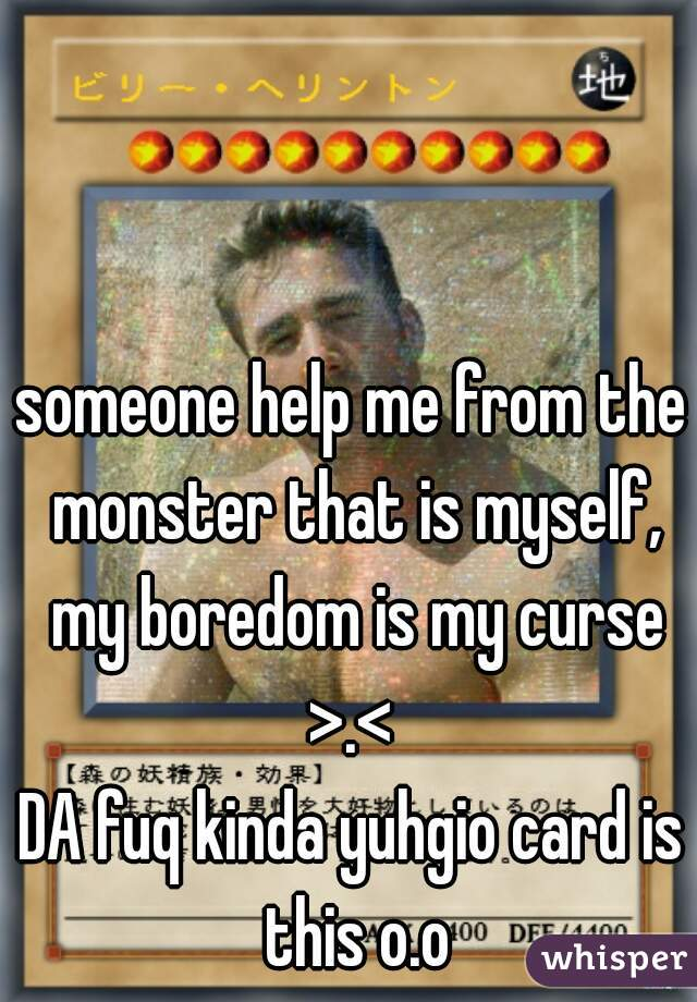 someone help me from the monster that is myself, my boredom is my curse >.<   DA fuq kinda yuhgio card is this o.o